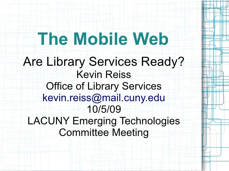 The Mobile Web Are Library Services Ready?           Kevin Reiss    Office of Library Services   kevin.reiss@mail.cuny.edu...