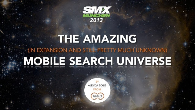 2013         THE AMAZING(IN EXPANSION AND STILL PRETTY MUCH UNKNOWN)MOBILE SEARCH UNIVERSE                       BY       ...