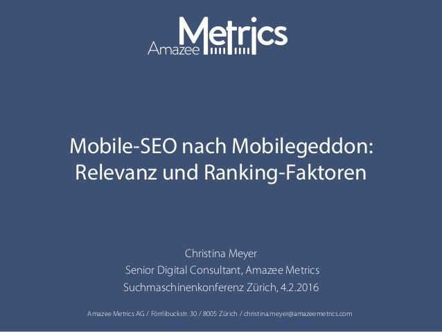 Amazee Metrics AG / Förrlibuckstr. 30 / 8005 Zürich / christina.meyer@amazeemetrics.com Mobile-SEO nach Mobilegeddon: Rele...