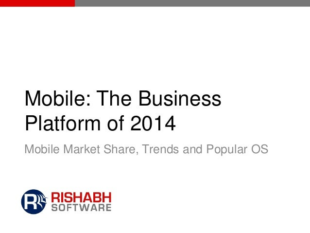 Mobile: The Business Platform of 2014 Mobile Market Share, Trends and Popular OS