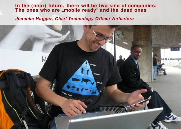 "In the (near) future, there will be two kind of companies:  The ones who are ""mobile ready"" and the dead ones Joachim Hagg..."