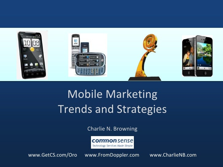 Mobile Marketing Trends and Strategies <br />Charlie N. Browning<br />www.GetCS.com/Oro      www.FromDoppler.com        ww...