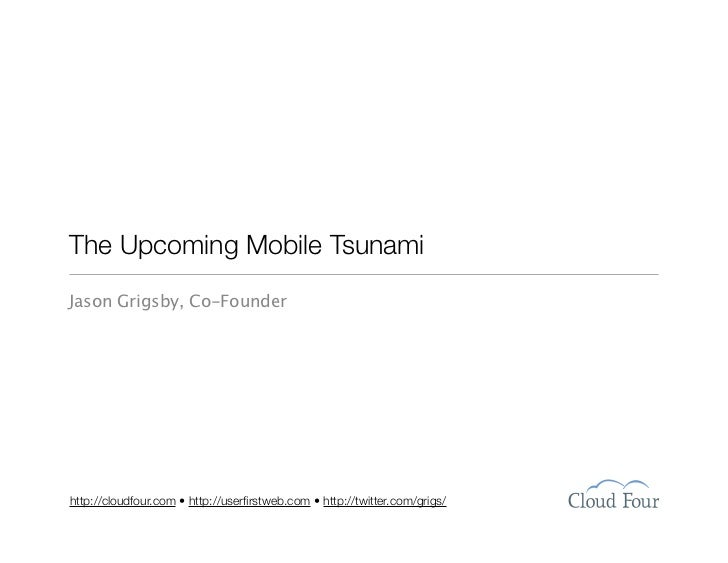 The Upcoming Mobile Tsunami Jason Grigsby, Co-Founder     http://cloudfour.com • http://userfirstweb.com • http://twitter.c...