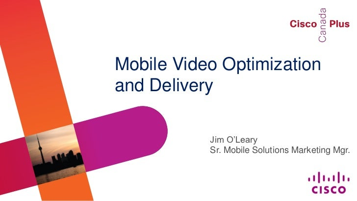 Mobile Video Optimizationand Delivery           Jim O'Leary           Sr. Mobile Solutions Marketing Mgr.