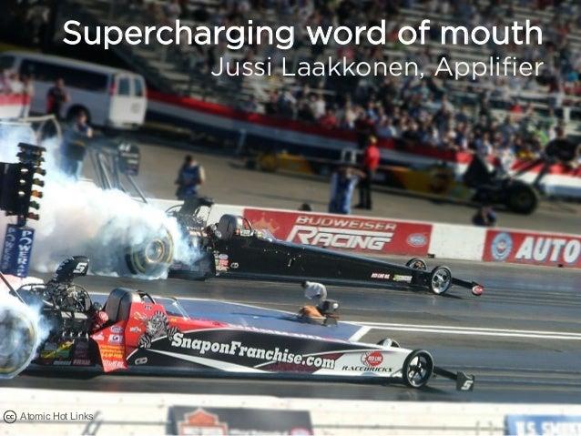 Supercharging word of mouth                   Jussi Laakkonen, ApplifierAtomic Hot Links