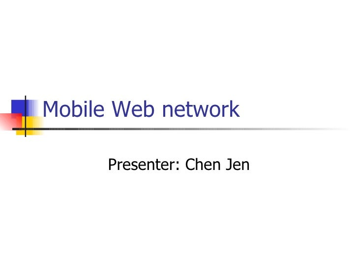 Mobile Web network Presenter: Chen Jen