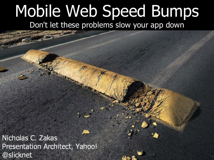 Mobile Web Speed Bumps        Dont let these problems slow your app downNicholas C. ZakasPresentation Architect, Yahoo!@sl...