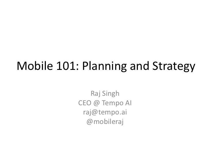 Mobile 101: Planning and Strategy               Raj Singh           CEO @ Tempo AI            raj@tempo.ai             @mo...