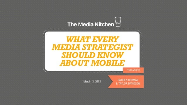 WHAT EVERYMEDIA STRATEGIST SHOULD KNOW ABOUT MOBILE                              PRESENTED BY                        DARRE...