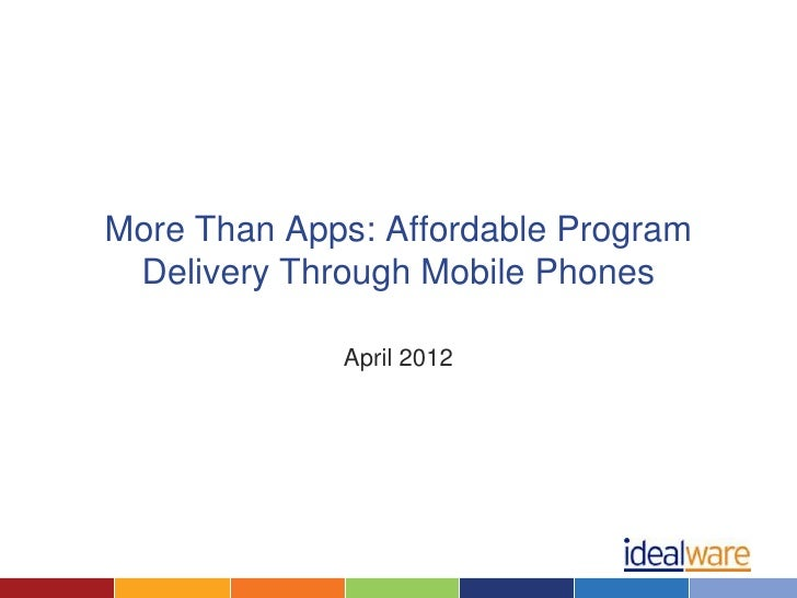 More Than Apps: Affordable Program Delivery Through Mobile Phones             April 2012