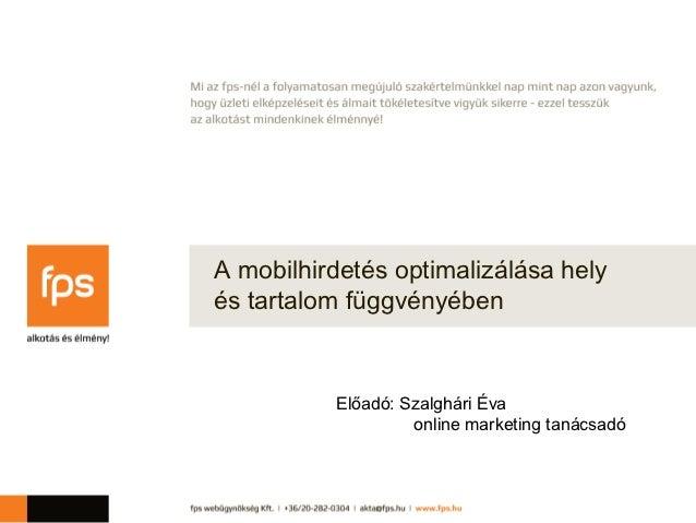A mobilhirdetés optimalizálása helyés tartalom függvényében          Előadó: Szalghári Éva                   online market...