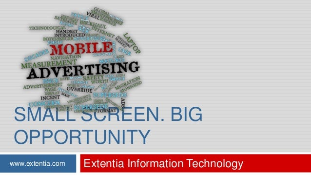 SMALL SCREEN. BIG OPPORTUNITY www.extentia.com  Extentia Information Technology
