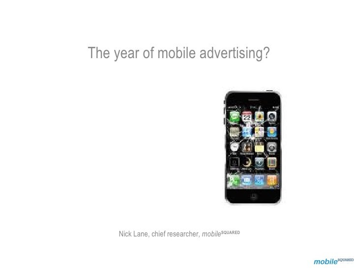 The year of mobile advertising?          Nick Lane, chief researcher, mobileSQUARED