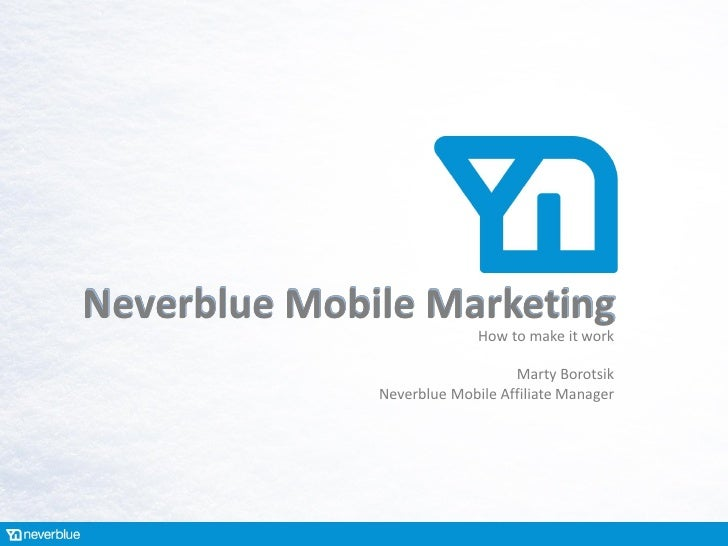 Neverblue Mobile Marketing                            How to make it work                                 Marty Borotsik  ...