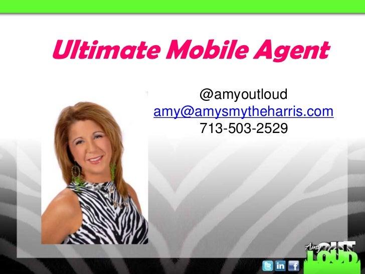 Ultimate Mobile Agent            @amyoutloud       amy@amysmytheharris.com            713-503-2529