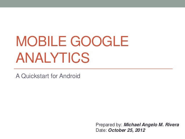 MOBILE GOOGLEANALYTICSA Quickstart for Android                           Prepared by: Michael Angelo M. Rivera            ...
