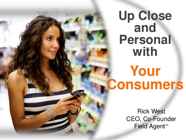 Up Close and Personal with  Your Consumers Rick West CEO, Co-Founder Field Agent™