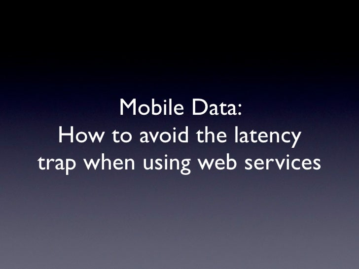 Mobile Data:   How to avoid the latency trap when using web services