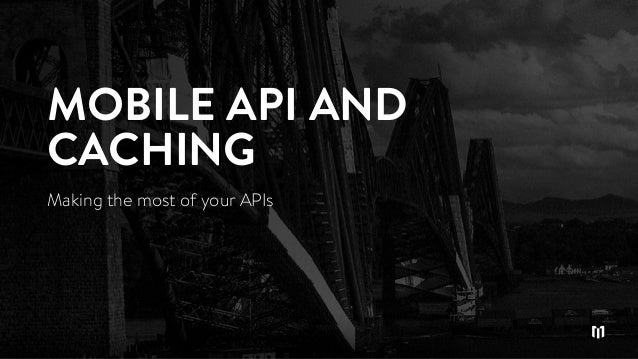 MOBILE API AND CACHING Making the most of your APIs