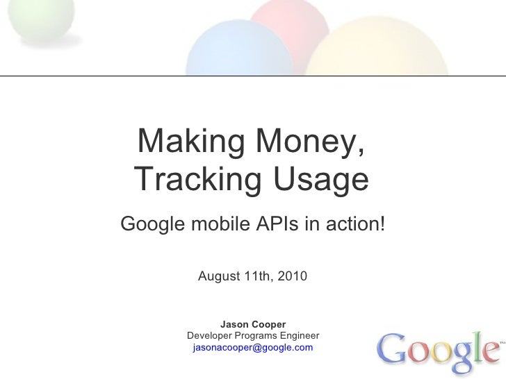 Making Money,  Tracking Usage Google mobile APIs in action!           August 11th, 2010                 Jason Cooper      ...