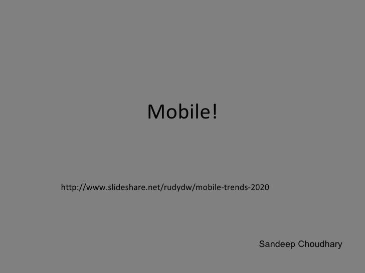 Mobile! http://www.slideshare.net/rudydw/mobile-trends-2020 Sandeep Choudhary