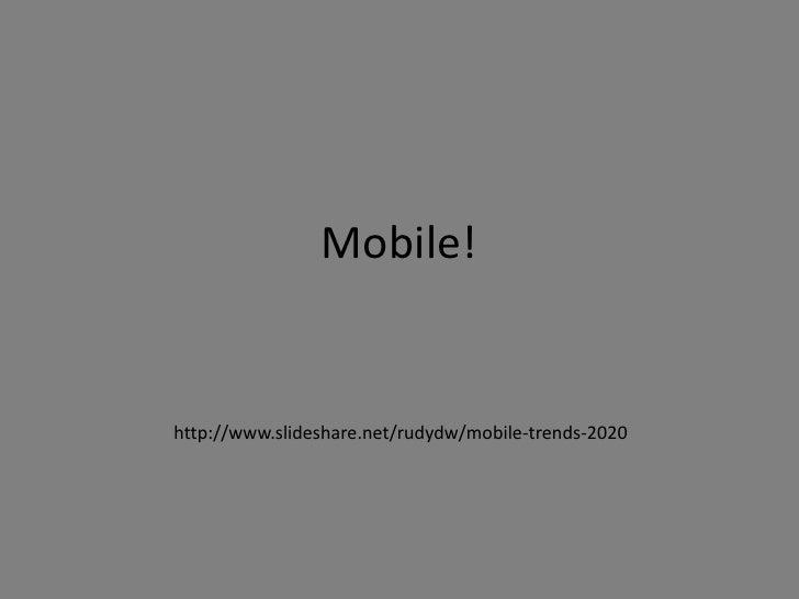 Mobile!<br />http://www.slideshare.net/rudydw/mobile-trends-2020<br />