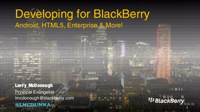 Larry McDonough Principal Evangelist lmcdonough@blackberry.com @LMCDUNNA Developing for BlackBerry Android, HTML5, Enterpr...