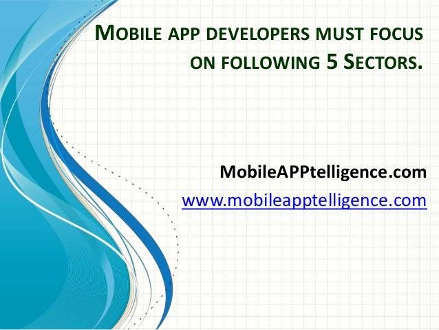 MOBILE APP DEVELOPERS MUST FOCUS ON FOLLOWING 5 SECTORS.  MobileAPPtelligence.com www.mobileapptelligence.com