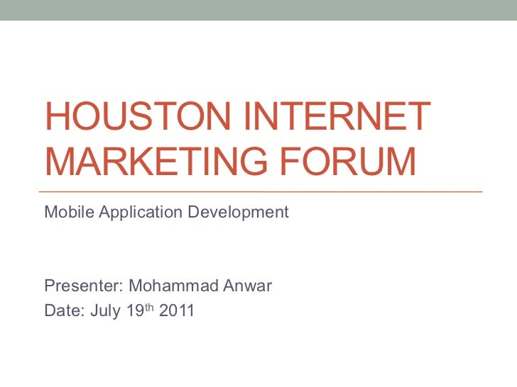 HOUSTON INTERNETMARKETING FORUMMobile Application DevelopmentPresenter: Mohammad AnwarDate: July 19th 2011