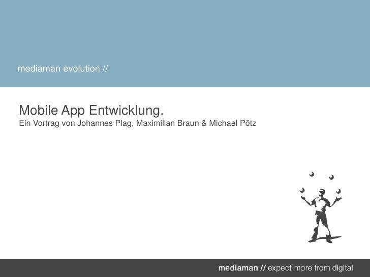 Mobile App Entwicklung.Ein Vortrag von Johannes Plag, Maximilian Braun & Michael Pötz<br />mediamanevolution //<br />