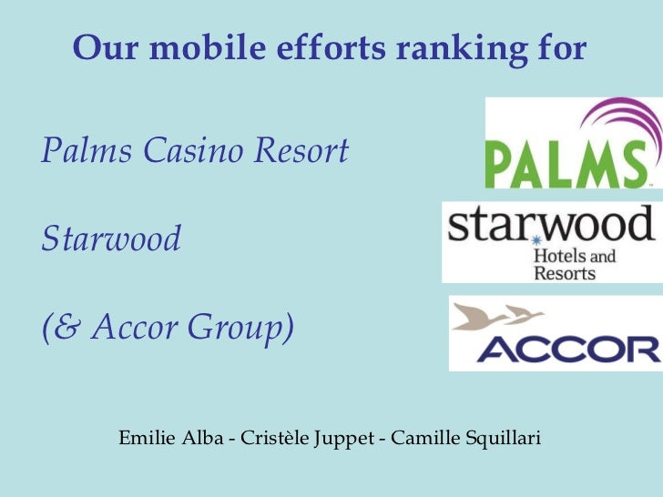 Our mobile efforts ranking forPalms Casino ResortStarwood(& Accor Group)    Emilie Alba - Cristèle Juppet - Camille Squill...