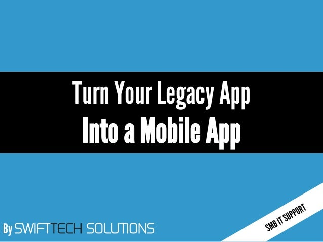 By SWIFTTECH SOLUTIONS Turn Your Legacy App IntoaMobileApp