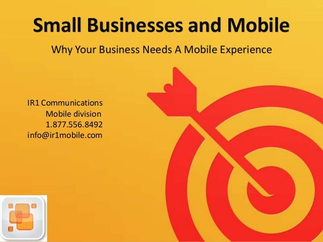Small Businesses and Mobile Why Your Business Needs A Mobile Experience IR1 Communications Mobile division 1.877.556.8492 ...