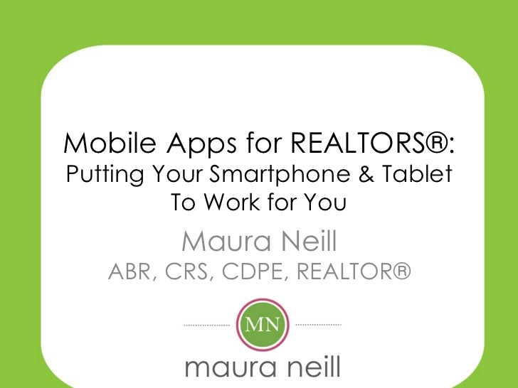 Mobile Apps for REALTORS®:Putting Your Smartphone & Tablet         To Work for You         Maura Neill   ABR, CRS, CDPE, R...