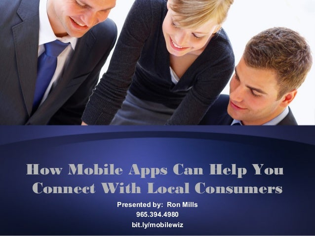 How Mobile Apps Can Help YouConnect With Local Consumers         Presented by: Ron Mills              965.394.4980        ...