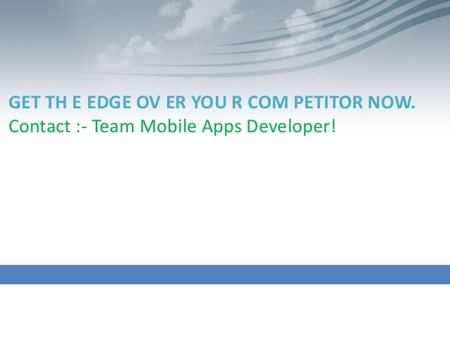 GET TH E EDGE OV ER YOU R COM PETITOR NOW.Contact :- Team Mobile Apps Developer!