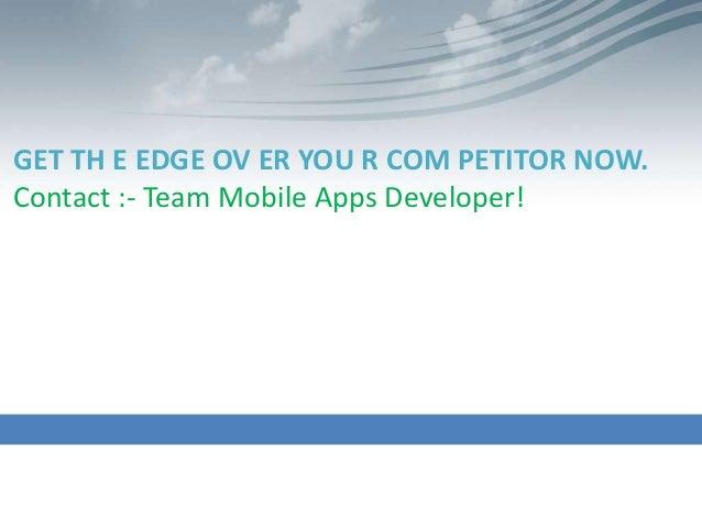 GET TH E EDGE OV ER YOU R COM PETITOR NOW.Contact :- Team Mobile Apps Developer!