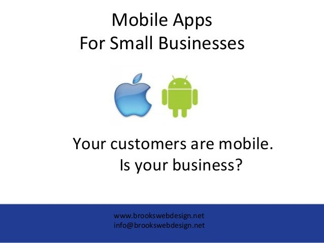 Mobile AppsFor Small BusinessesYour customers are mobile.Is your business?www.brookswebdesign.netinfo@brookswebdesign.net
