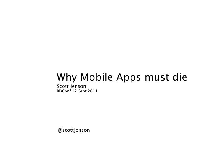 Why Mobile Apps must dieScott JensonBDConf 12 Sept 2011@scottjenson