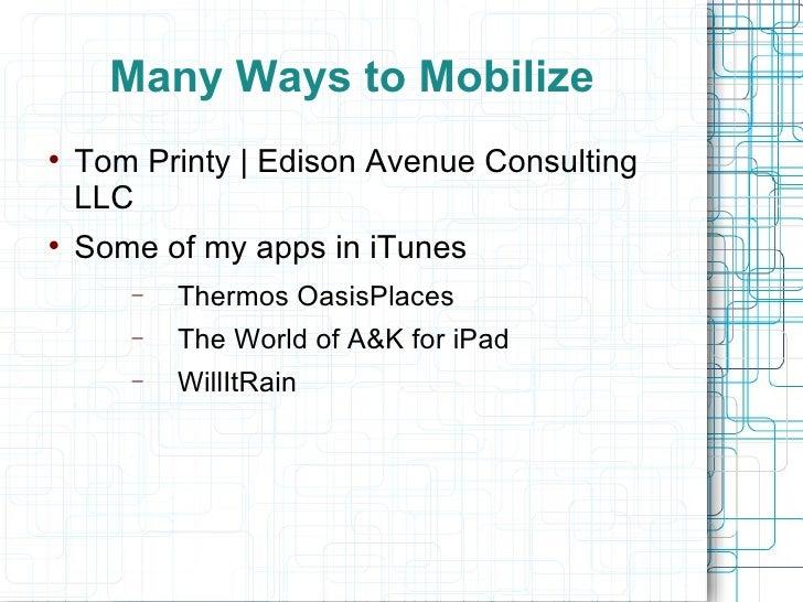 Many Ways to Mobilize  <ul><li>Tom Printy   Edison Avenue Consulting LLC </li></ul><ul><li>Some of my apps in iTunes </li>...