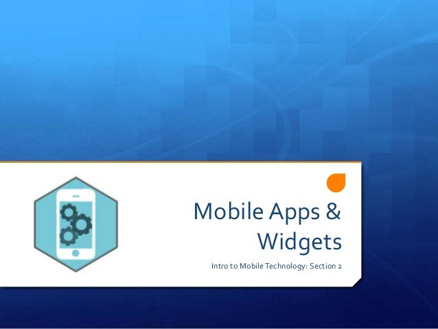 Mobile Apps & Widgets Intro to MobileTechnology: Section 2
