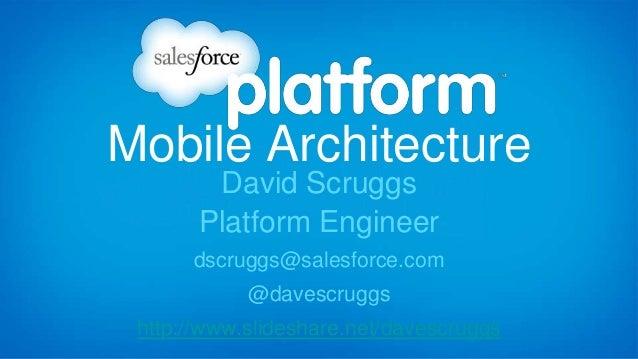 Mobile Architecture David Scruggs Platform Engineer dscruggs@salesforce.com @davescruggs http://www.slideshare.net/davescr...
