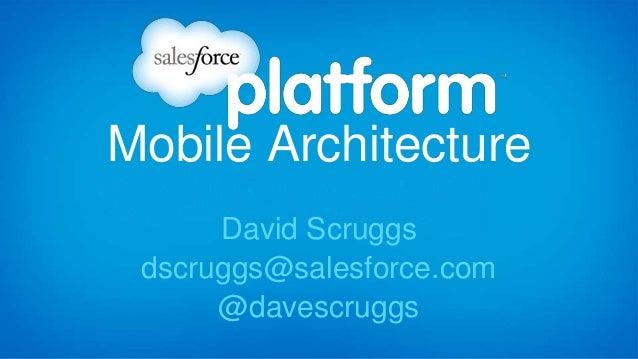 Mobile Architecture David Scruggs dscruggs@salesforce.com @davescruggs