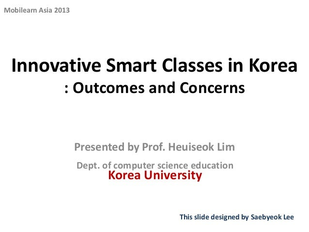 Mobilearn Asia 2013  Innovative Smart Classes in Korea : Outcomes and Concerns  Presented by Prof. Heuiseok Lim Dept. of c...
