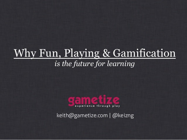 Why Fun, Playing & Gamification is the future for learning keith@gametize.com | @keizng