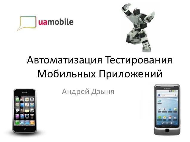 Автоматизация Тестирования  Мобильных Приложений      Андрей Дзыня