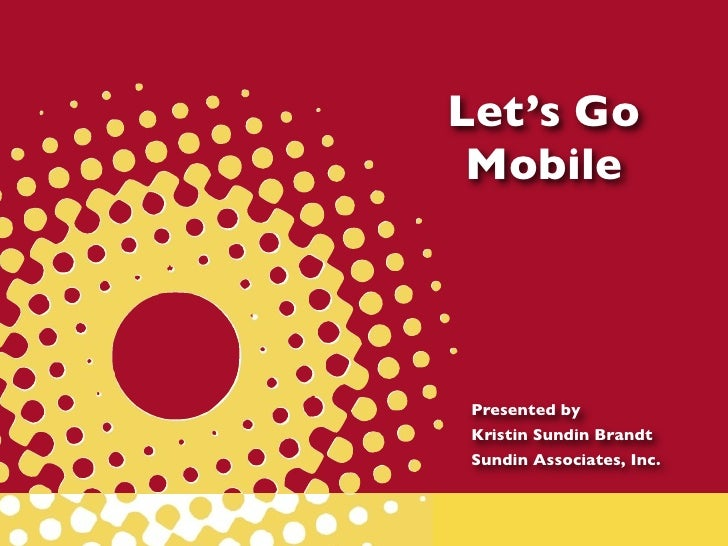 Let's Go MobilePresented byKristin Sundin BrandtSundin Associates, Inc.
