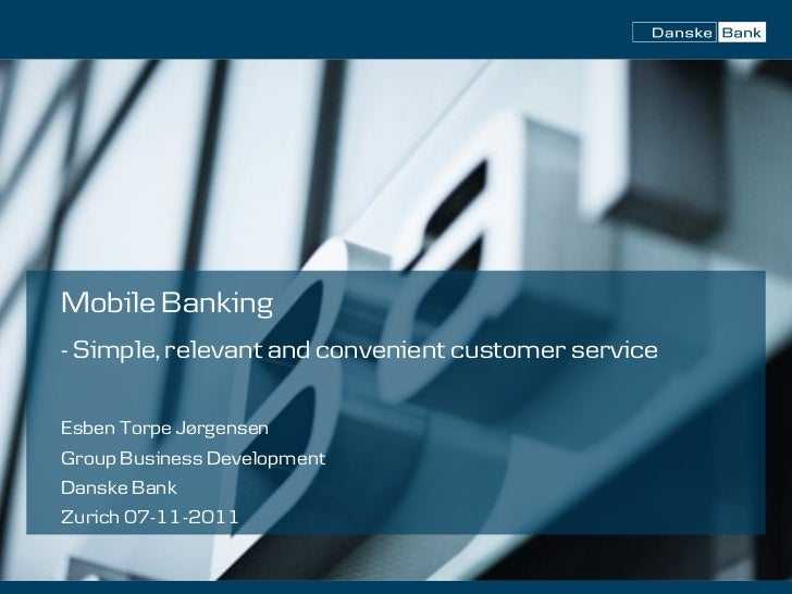 Mobile Banking- Simple, relevant and convenient customer serviceEsben Torpe JørgensenGroup Business DevelopmentDanske Bank...
