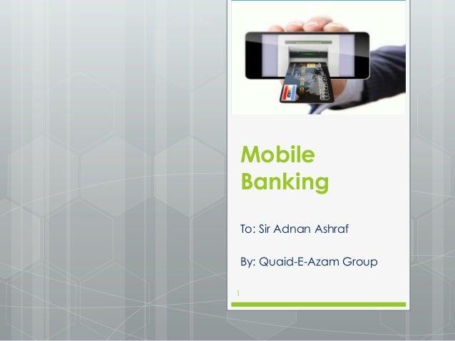 Mobile Banking To: Sir Adnan Ashraf By: Quaid-E-Azam Group 1