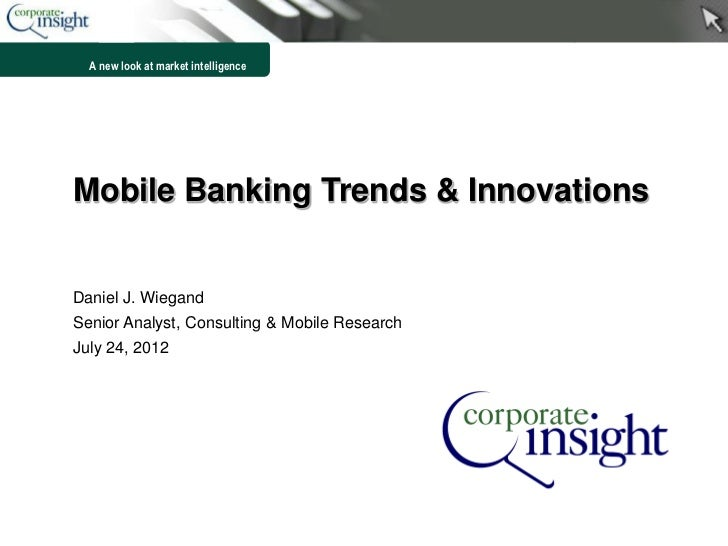 A new look at market intelligenceMobile Banking Trends & InnovationsDaniel J. WiegandSenior Analyst, Consulting & Mobile R...